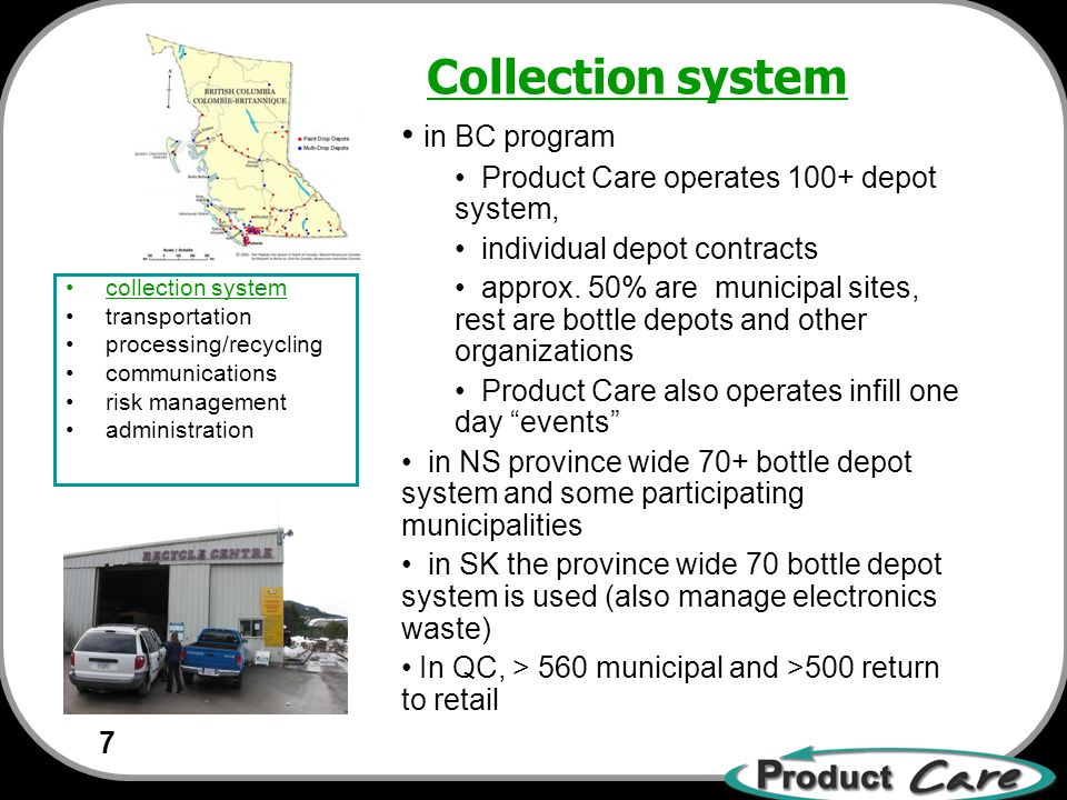 7 collection system transportation processing/recycling communications risk management administration in BC program Product Care operates 100+ depot system, individual depot contracts approx.