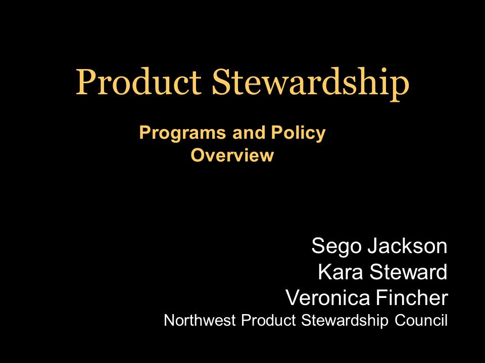 Programs and Policy Overview Product Stewardship Sego Jackson Kara Steward Veronica Fincher Northwest Product Stewardship Council