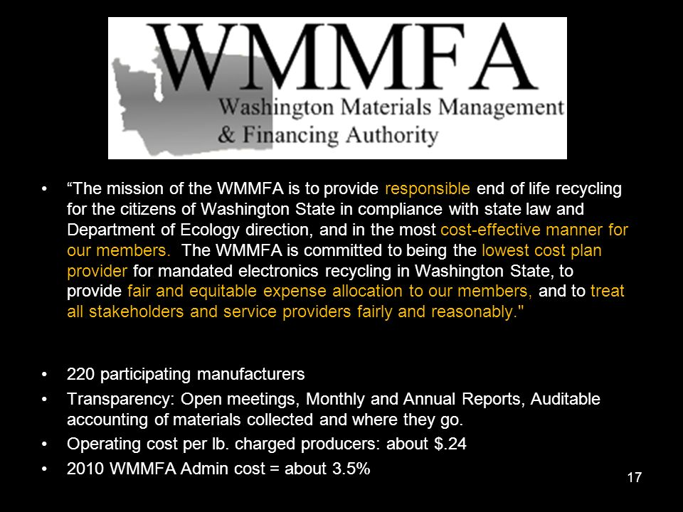 The mission of the WMMFA is to provide responsible end of life recycling for the citizens of Washington State in compliance with state law and Department of Ecology direction, and in the most cost-effective manner for our members.