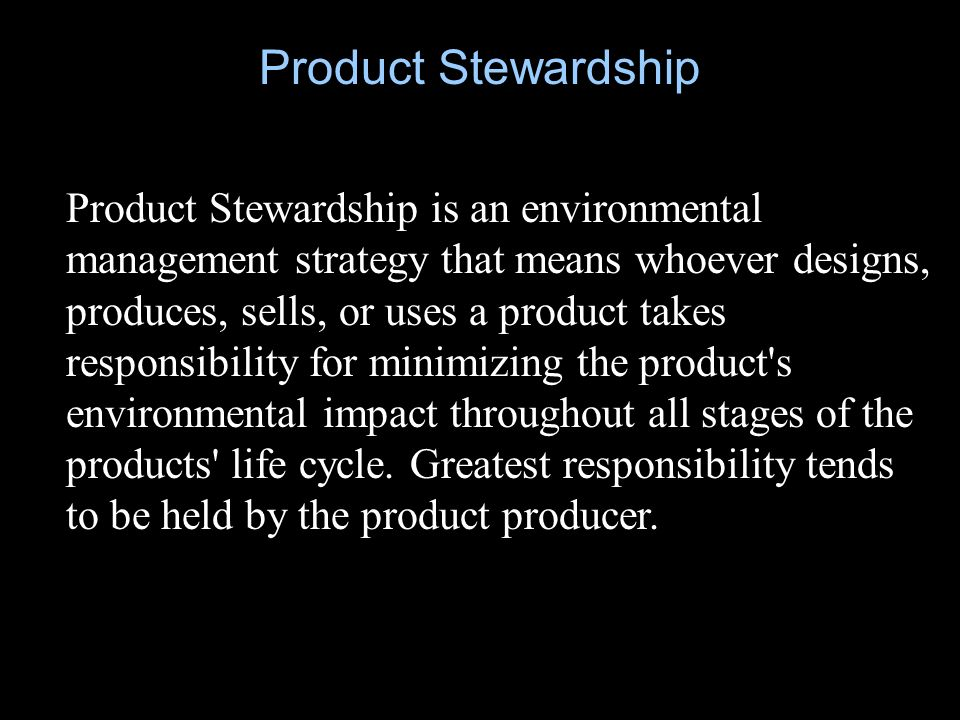 Product Stewardship is an environmental management strategy that means whoever designs, produces, sells, or uses a product takes responsibility for minimizing the product s environmental impact throughout all stages of the products life cycle.