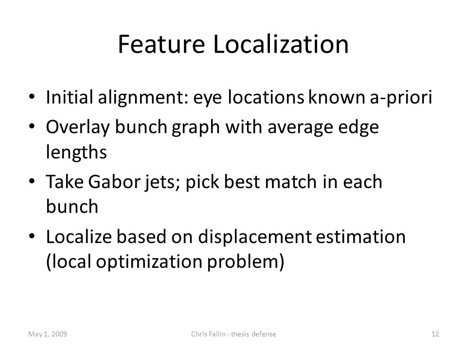 Feature Localization Initial alignment: eye locations known a-priori Overlay bunch graph with average edge lengths Take Gabor jets; pick best match in each bunch Localize based on displacement estimation (local optimization problem) May 1, 200912Chris Fallin - thesis defense