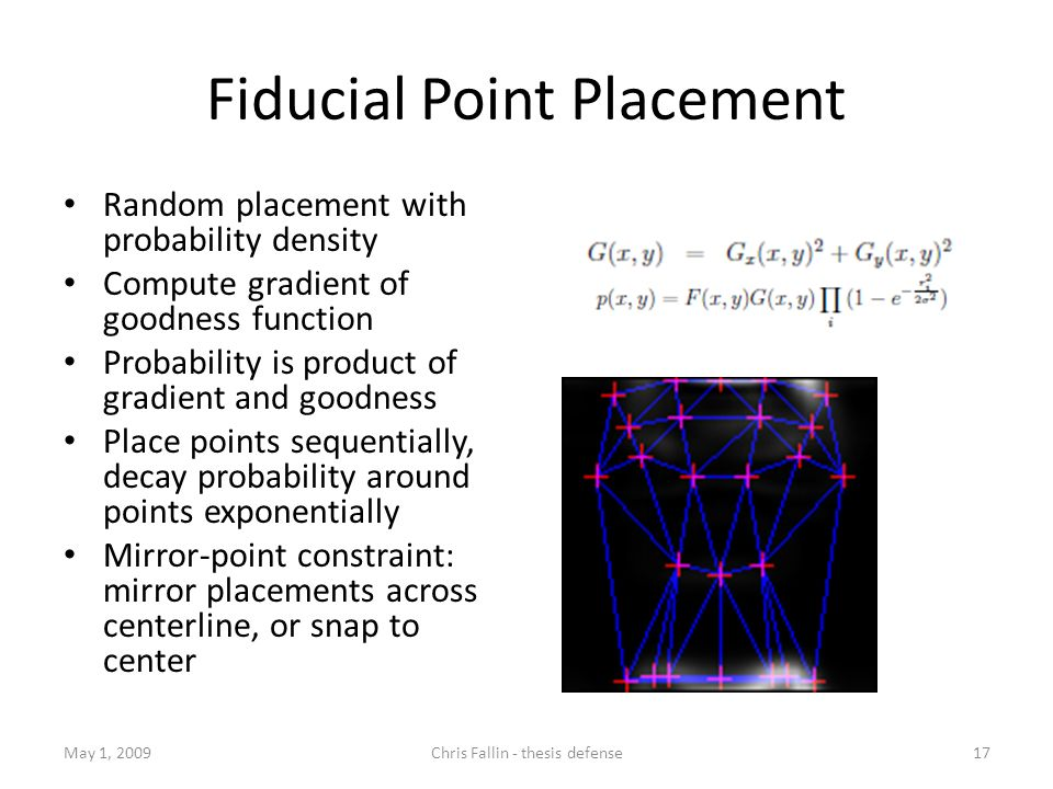 Fiducial Point Placement Random placement with probability density Compute gradient of goodness function Probability is product of gradient and goodness Place points sequentially, decay probability around points exponentially Mirror-point constraint: mirror placements across centerline, or snap to center May 1, 2009Chris Fallin - thesis defense17