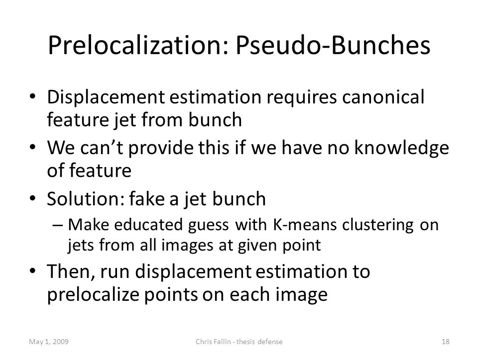 Prelocalization: Pseudo-Bunches Displacement estimation requires canonical feature jet from bunch We cant provide this if we have no knowledge of feature Solution: fake a jet bunch – Make educated guess with K-means clustering on jets from all images at given point Then, run displacement estimation to prelocalize points on each image May 1, 200918Chris Fallin - thesis defense