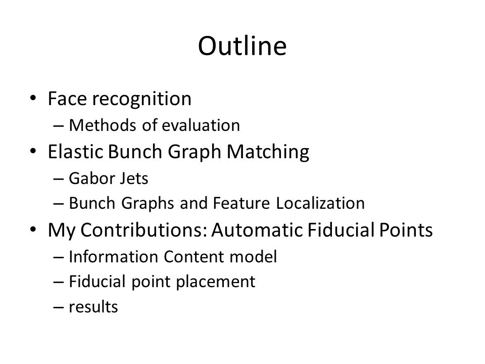 Outline Face recognition – Methods of evaluation Elastic Bunch Graph Matching – Gabor Jets – Bunch Graphs and Feature Localization My Contributions: Automatic Fiducial Points – Information Content model – Fiducial point placement – results