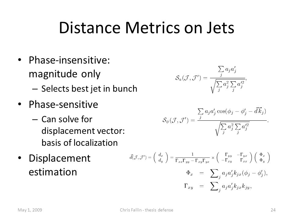 Distance Metrics on Jets Phase-insensitive: magnitude only – Selects best jet in bunch Phase-sensitive – Can solve for displacement vector: basis of localization Displacement estimation May 1, 2009Chris Fallin - thesis defense24