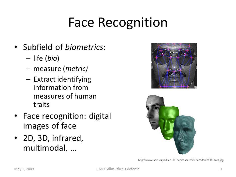 Face Recognition May 1, 20093Chris Fallin - thesis defense Subfield of biometrics: – life (bio) – measure (metric) – Extract identifying information from measures of human traits Face recognition: digital images of face 2D, 3D, infrared, multimodal, … http://www-users.cs.york.ac.uk/~nep/research/3Dface/tomh/3DFaces.jpg
