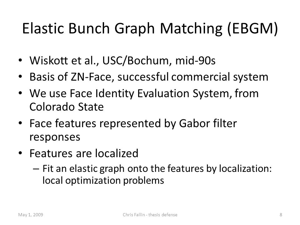 Elastic Bunch Graph Matching (EBGM) Wiskott et al., USC/Bochum, mid-90s Basis of ZN-Face, successful commercial system We use Face Identity Evaluation System, from Colorado State Face features represented by Gabor filter responses Features are localized – Fit an elastic graph onto the features by localization: local optimization problems May 1, 20098Chris Fallin - thesis defense