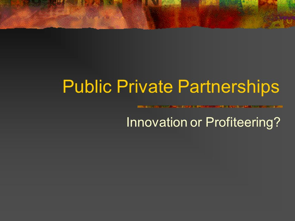 Public Private Partnerships Innovation or Profiteering