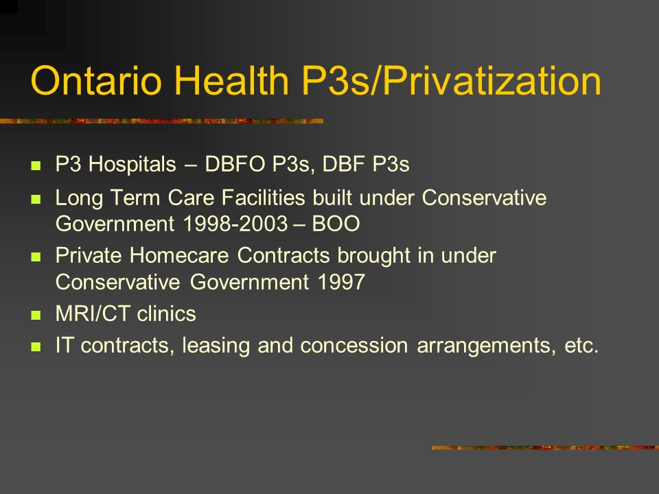 Ontario Health P3s/Privatization P3 Hospitals – DBFO P3s, DBF P3s Long Term Care Facilities built under Conservative Government 1998-2003 – BOO Private Homecare Contracts brought in under Conservative Government 1997 MRI/CT clinics IT contracts, leasing and concession arrangements, etc.