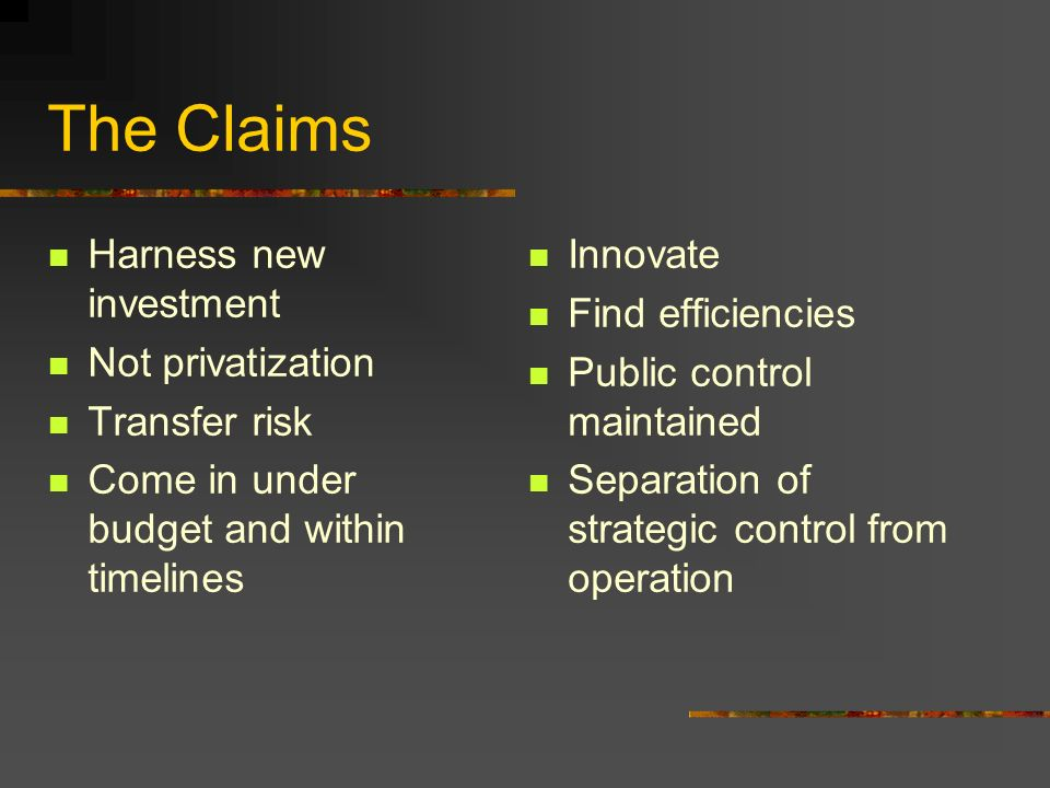 The Claims Harness new investment Not privatization Transfer risk Come in under budget and within timelines Innovate Find efficiencies Public control maintained Separation of strategic control from operation