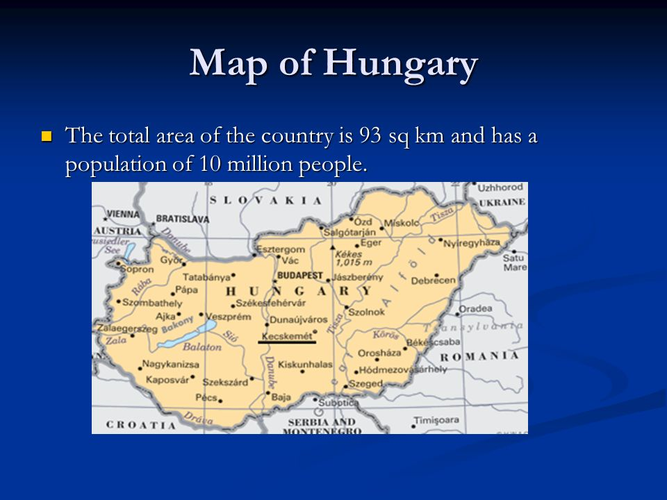 Map of Hungary The total area of the country is 93 sq km and has a population of 10 million people.