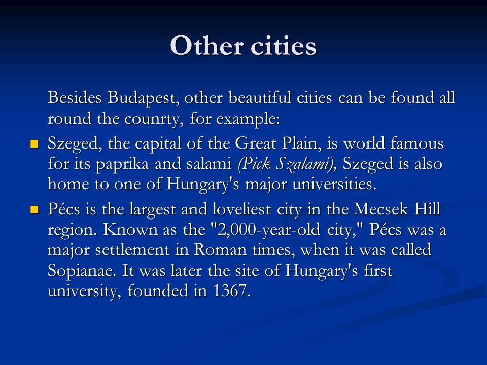 Other cities Besides Budapest, other beautiful cities can be found all round the counrty, for example: Szeged, the capital of the Great Plain, is world famous for its paprika and salami (Pick Szalami), Szeged is also home to one of Hungary s major universities.