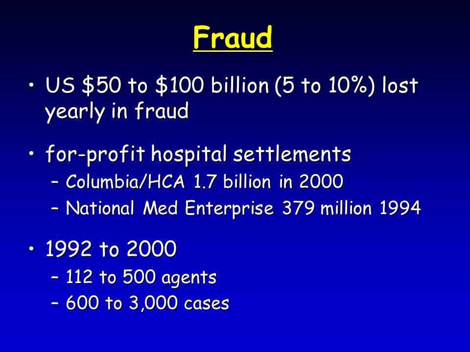 Fraud US $50 to $100 billion (5 to 10%) lost yearly in fraudUS $50 to $100 billion (5 to 10%) lost yearly in fraud for-profit hospital settlementsfor-profit hospital settlements –Columbia/HCA 1.7 billion in 2000 –National Med Enterprise 379 million 1994 1992 to 20001992 to 2000 –112 to 500 agents –600 to 3,000 cases