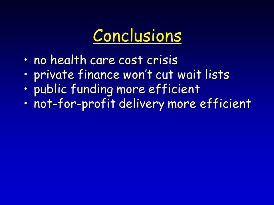 Conclusions no health care cost crisisno health care cost crisis private finance wont cut wait listsprivate finance wont cut wait lists public funding more efficientpublic funding more efficient not-for-profit delivery more efficientnot-for-profit delivery more efficient