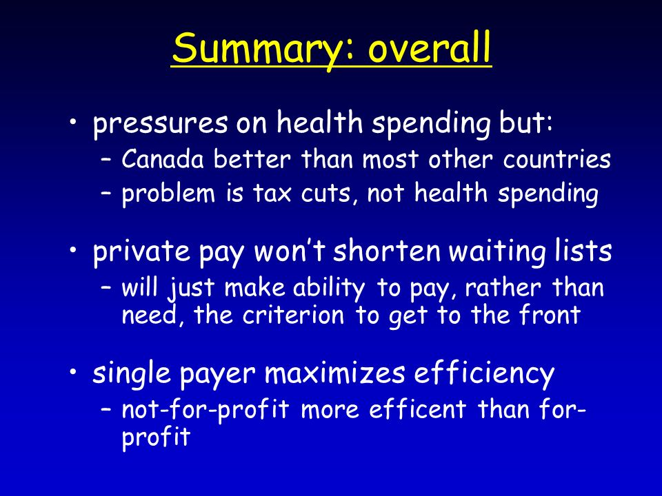 Summary: overall pressures on health spending but: – –Canada better than most other countries – –problem is tax cuts, not health spending private pay wont shorten waiting lists – –will just make ability to pay, rather than need, the criterion to get to the front single payer maximizes efficiency – –not-for-profit more efficent than for- profit