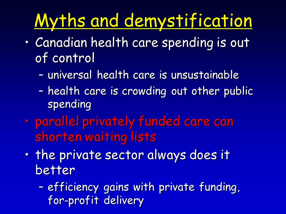 Myths and demystification Canadian health care spending is out of controlCanadian health care spending is out of control –universal health care is unsustainable –health care is crowding out other public spending parallel privately funded care can shorten waiting listsparallel privately funded care can shorten waiting lists the private sector always does it betterthe private sector always does it better –efficiency gains with private funding, for-profit delivery