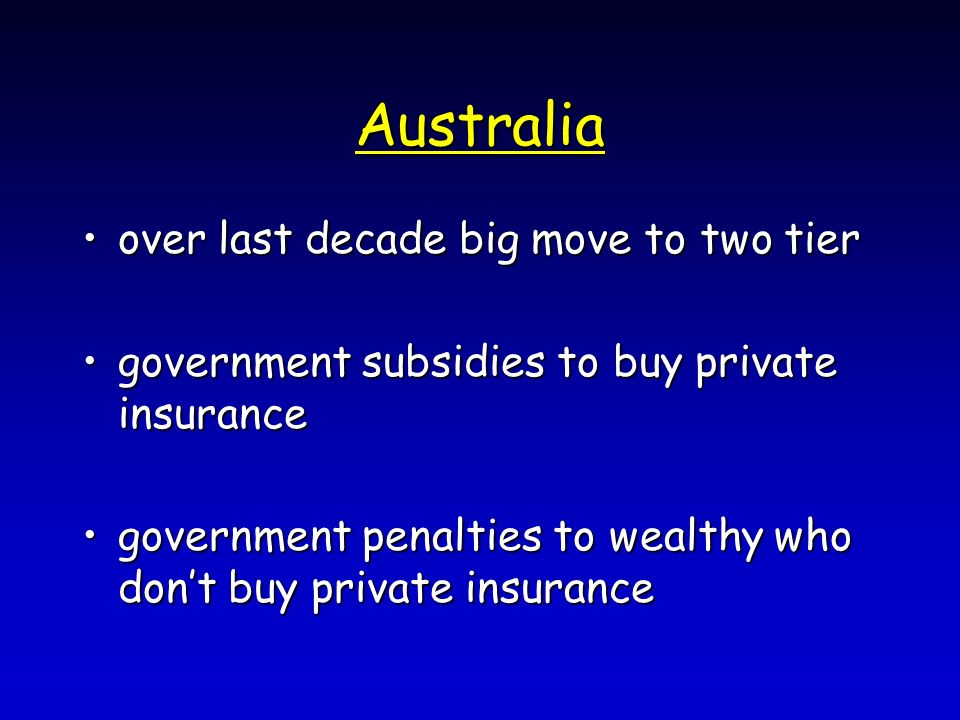 Australia over last decade big move to two tierover last decade big move to two tier government subsidies to buy private insurancegovernment subsidies to buy private insurance government penalties to wealthy who dont buy private insurancegovernment penalties to wealthy who dont buy private insurance