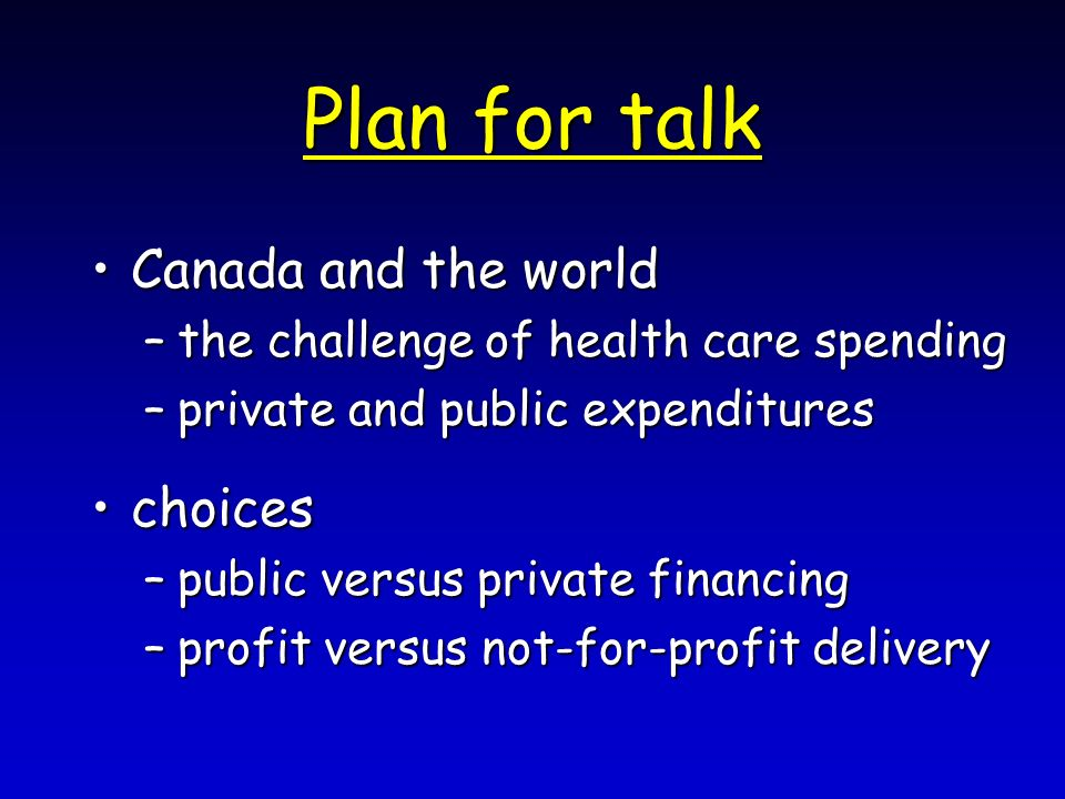 Plan for talk Canada and the worldCanada and the world –the challenge of health care spending –private and public expenditures choiceschoices –public versus private financing –profit versus not-for-profit delivery