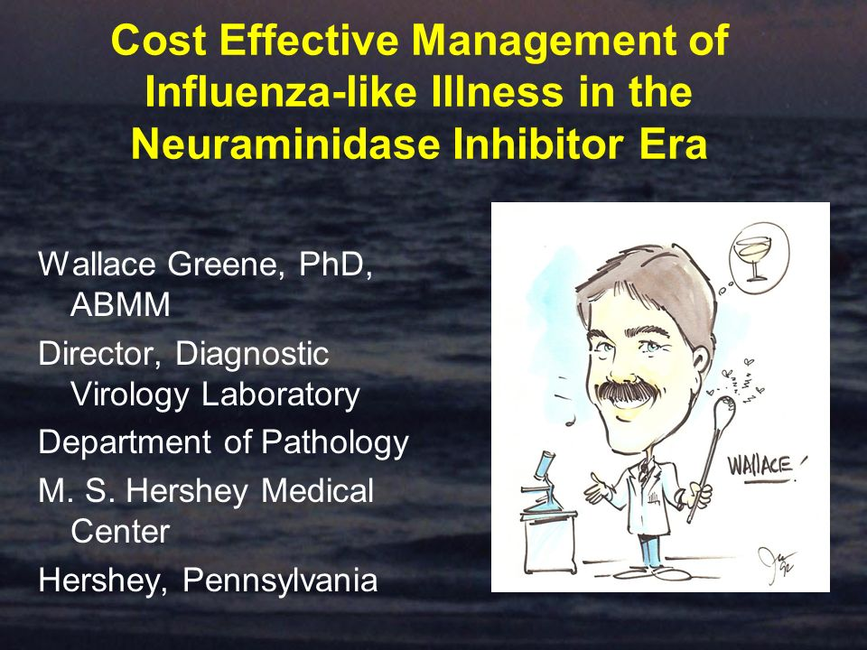 Cost Effective Management of Influenza-like Illness in the Neuraminidase Inhibitor Era Wallace Greene, PhD, ABMM Director, Diagnostic Virology Laboratory Department of Pathology M.