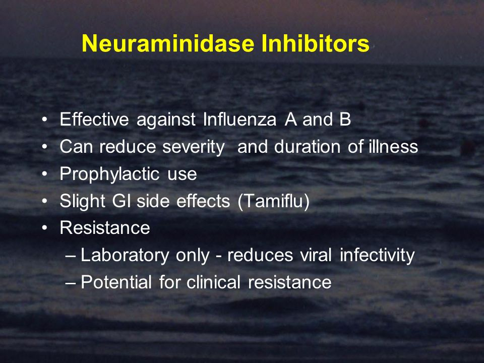 Neuraminidase Inhibitors Effective against Influenza A and B Can reduce severity and duration of illness Prophylactic use Slight GI side effects (Tamiflu) Resistance –Laboratory only - reduces viral infectivity –Potential for clinical resistance