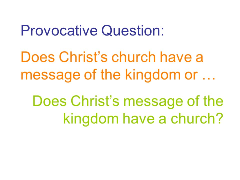 Provocative Question: Does Christs church have a message of the kingdom or … Does Christs message of the kingdom have a church