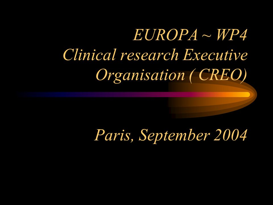 EUROPA ~ WP4 Clinical research Executive Organisation ( CREO) Paris, September 2004