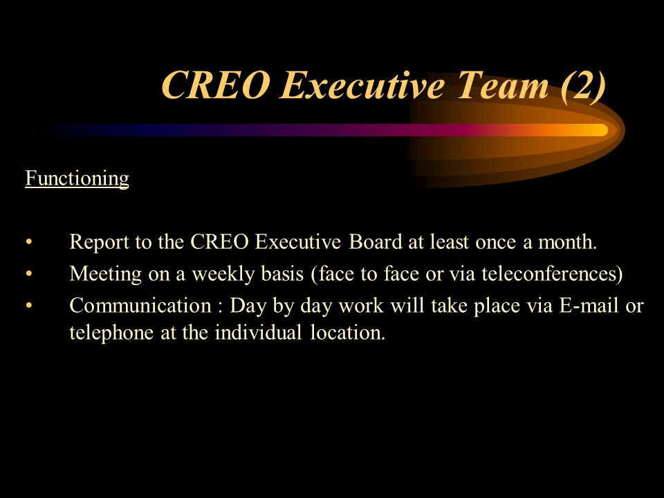 CREO Executive Team (2) Functioning Report to the CREO Executive Board at least once a month.