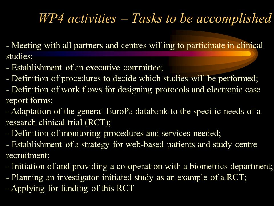 WP4 activities – Tasks to be accomplished - Meeting with all partners and centres willing to participate in clinical studies; - Establishment of an executive committee; - Definition of procedures to decide which studies will be performed; - Definition of work flows for designing protocols and electronic case report forms; - Adaptation of the general EuroPa databank to the specific needs of a research clinical trial (RCT); - Definition of monitoring procedures and services needed; - Establishment of a strategy for web-based patients and study centre recruitment; - Initiation of and providing a co-operation with a biometrics department; - Planning an investigator initiated study as an example of a RCT; - Applying for funding of this RCT