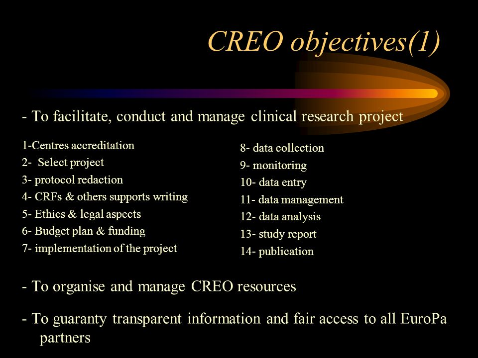 CREO objectives(1) - To facilitate, conduct and manage clinical research project 1-Centres accreditation 2- Select project 3- protocol redaction 4- CRFs & others supports writing 5- Ethics & legal aspects 6- Budget plan & funding 7- implementation of the project - To organise and manage CREO resources - To guaranty transparent information and fair access to all EuroPa partners 8- data collection 9- monitoring 10- data entry 11- data management 12- data analysis 13- study report 14- publication