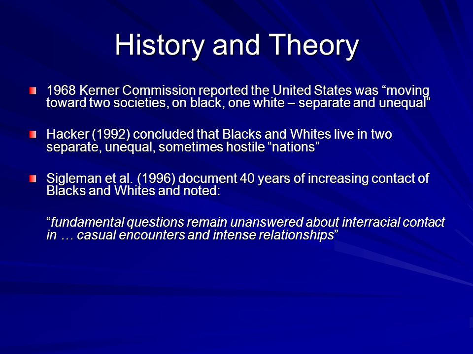 History and Theory 1968 Kerner Commission reported the United States was moving toward two societies, on black, one white – separate and unequal Hacker (1992) concluded that Blacks and Whites live in two separate, unequal, sometimes hostile nations Sigleman et al.