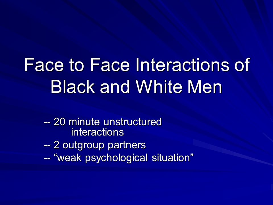 Face to Face Interactions of Black and White Men -- 20 minute unstructured interactions -- 2 outgroup partners -- weak psychological situation