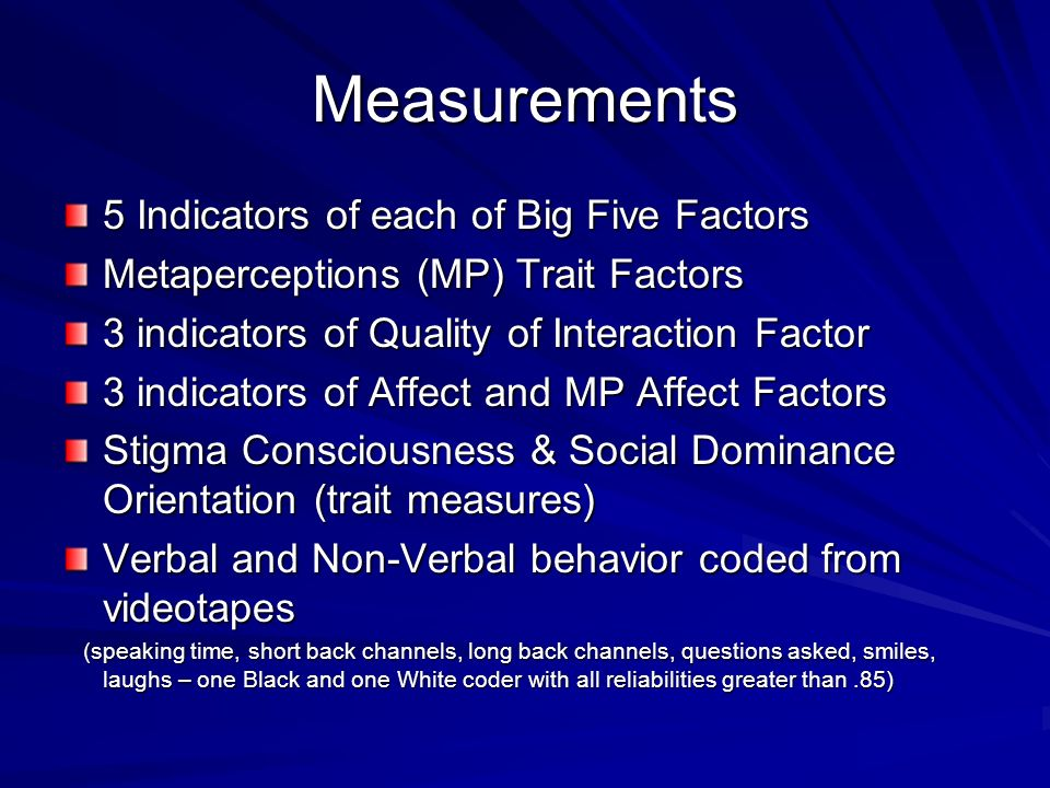 Measurements 5 Indicators of each of Big Five Factors Metaperceptions (MP) Trait Factors 3 indicators of Quality of Interaction Factor 3 indicators of Affect and MP Affect Factors Stigma Consciousness & Social Dominance Orientation (trait measures) Verbal and Non-Verbal behavior coded from videotapes (speaking time, short back channels, long back channels, questions asked, smiles, laughs – one Black and one White coder with all reliabilities greater than.85) (speaking time, short back channels, long back channels, questions asked, smiles, laughs – one Black and one White coder with all reliabilities greater than.85)