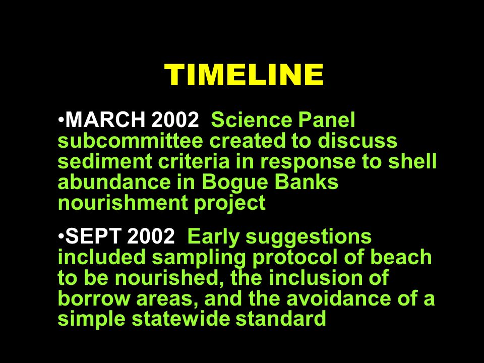 TIMELINE MARCH 2002 Science Panel subcommittee created to discuss sediment criteria in response to shell abundance in Bogue Banks nourishment project SEPT 2002 Early suggestions included sampling protocol of beach to be nourished, the inclusion of borrow areas, and the avoidance of a simple statewide standard