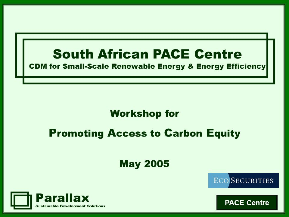 PACE Centre South African PACE Centre CDM for Small-Scale Renewable Energy & Energy Efficiency Workshop for P romoting A ccess to C arbon E quity May 2005