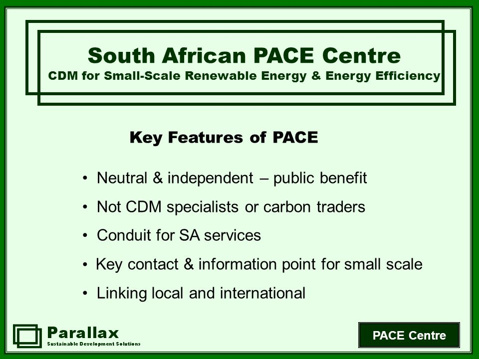 PACE Centre Key Features of PACE South African PACE Centre CDM for Small-Scale Renewable Energy & Energy Efficiency Neutral & independent – public benefit Not CDM specialists or carbon traders Conduit for SA services Key contact & information point for small scale Linking local and international