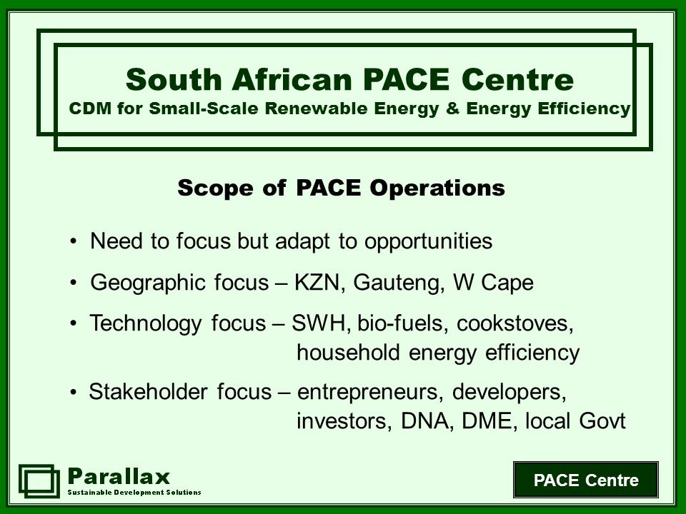 PACE Centre Scope of PACE Operations South African PACE Centre CDM for Small-Scale Renewable Energy & Energy Efficiency Need to focus but adapt to opportunities Geographic focus – KZN, Gauteng, W Cape Technology focus – SWH, bio-fuels, cookstoves, household energy efficiency Stakeholder focus – entrepreneurs, developers, investors, DNA, DME, local Govt