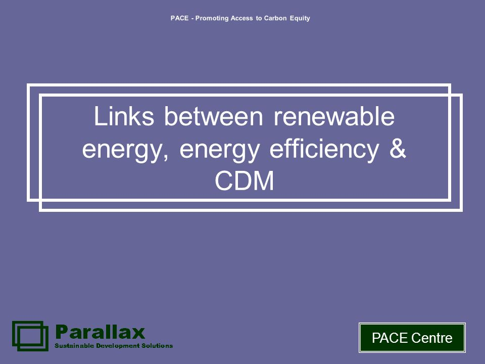 PACE - Promoting Access to Carbon Equity PACE Centre Links between renewable energy, energy efficiency & CDM