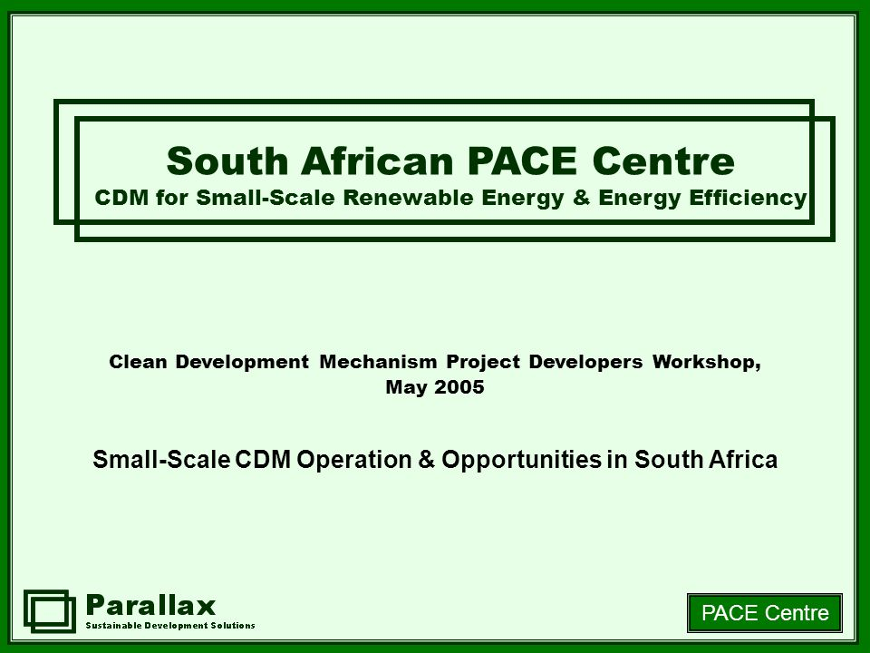 PACE Centre Clean Development Mechanism Project Developers Workshop, May 2005 Small-Scale CDM Operation & Opportunities in South Africa South African PACE Centre CDM for Small-Scale Renewable Energy & Energy Efficiency