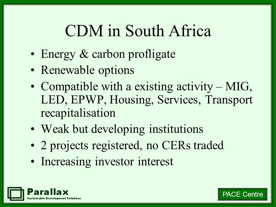 PACE Centre CDM in South Africa Energy & carbon profligate Renewable options Compatible with a existing activity – MIG, LED, EPWP, Housing, Services, Transport recapitalisation Weak but developing institutions 2 projects registered, no CERs traded Increasing investor interest