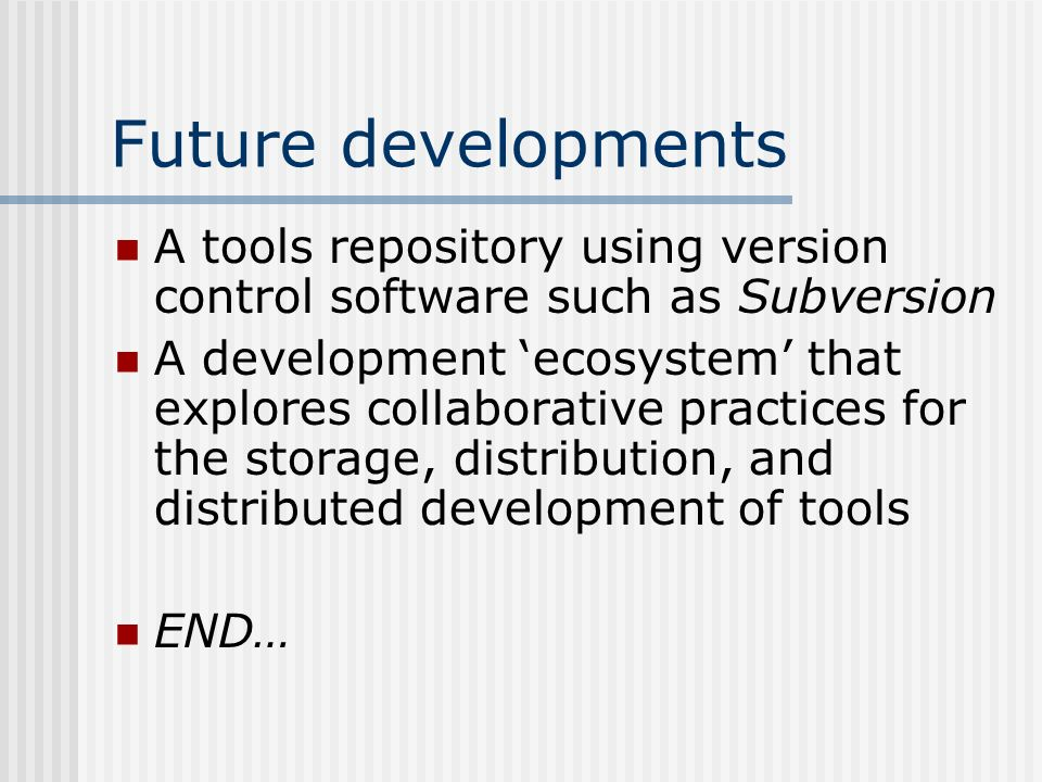 Future developments A tools repository using version control software such as Subversion A development ecosystem that explores collaborative practices for the storage, distribution, and distributed development of tools END…