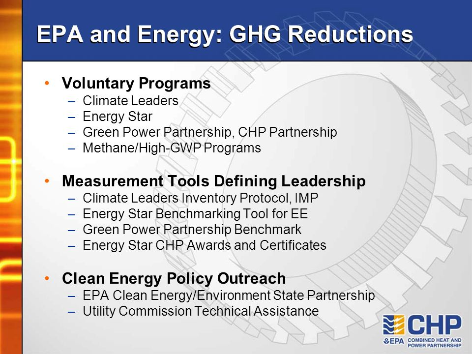 EPA and Energy: GHG Reductions Voluntary Programs –Climate Leaders –Energy Star –Green Power Partnership, CHP Partnership –Methane/High-GWP Programs Measurement Tools Defining Leadership –Climate Leaders Inventory Protocol, IMP –Energy Star Benchmarking Tool for EE –Green Power Partnership Benchmark –Energy Star CHP Awards and Certificates Clean Energy Policy Outreach –EPA Clean Energy/Environment State Partnership –Utility Commission Technical Assistance