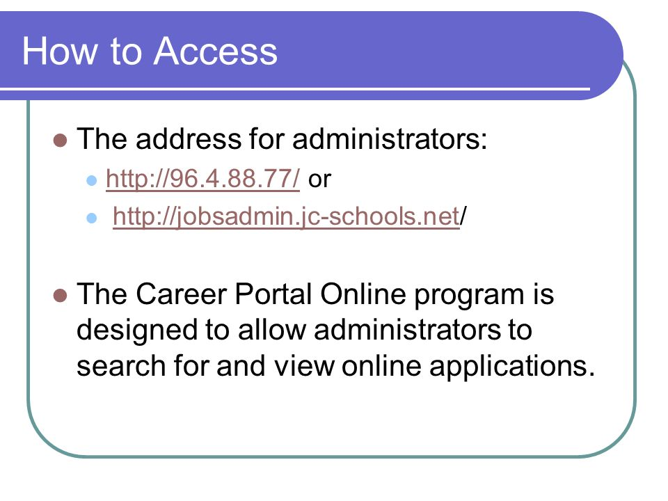 How to Access The address for administrators: http://96.4.88.77/ or http://96.4.88.77/ http://jobsadmin.jc-schools.net/http://jobsadmin.jc-schools.net The Career Portal Online program is designed to allow administrators to search for and view online applications.