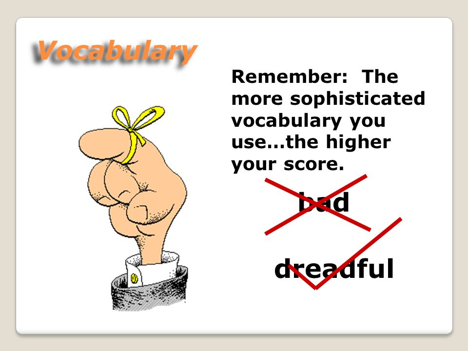 Vocabulary Remember: The more sophisticated vocabulary you use…the higher your score. bad dreadful