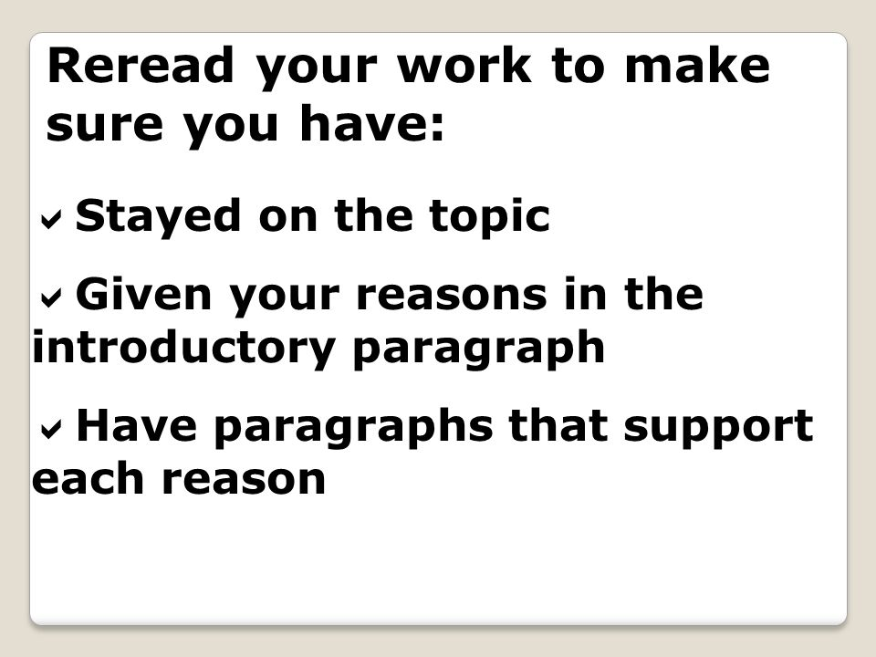 Reread your work to make sure you have: Stayed on the topic Given your reasons in the introductory paragraph Have paragraphs that support each reason
