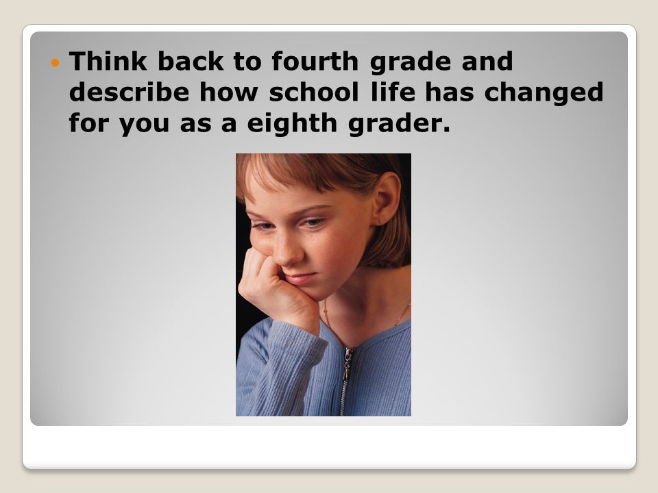 Think back to fourth grade and describe how school life has changed for you as a eighth grader.