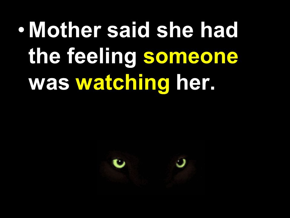 Mother said, she had the feeling some one was waching her.