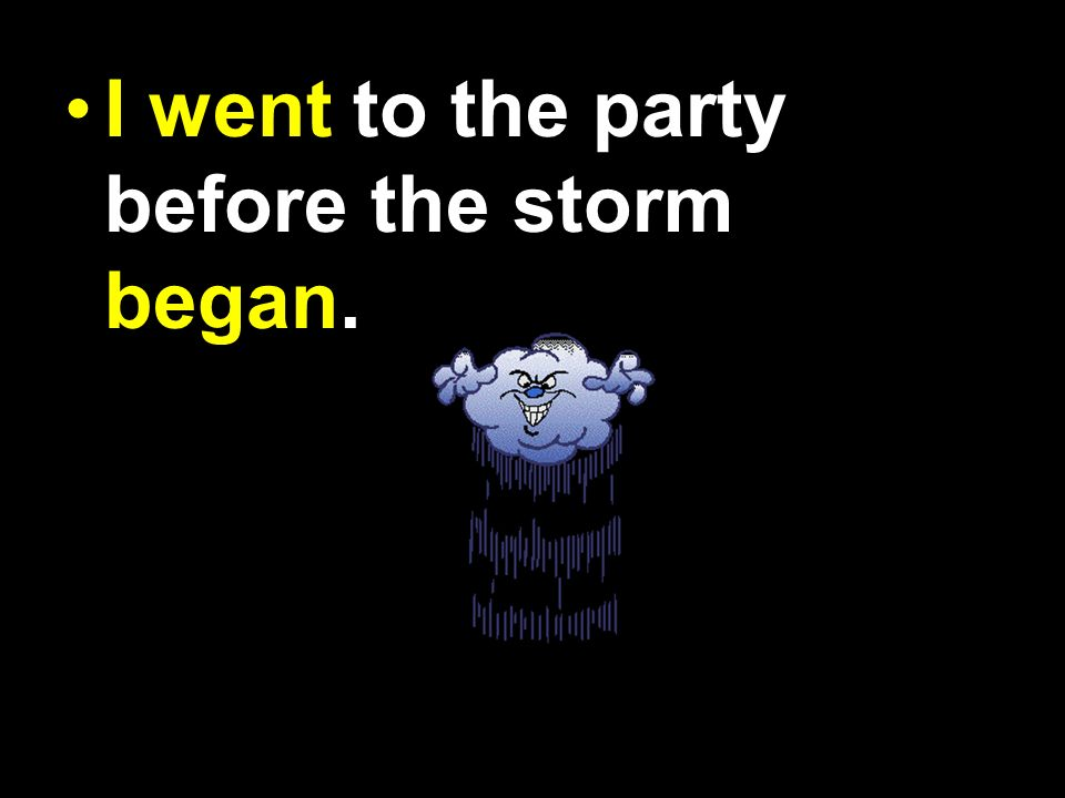 I have went to the party before the storm begun.