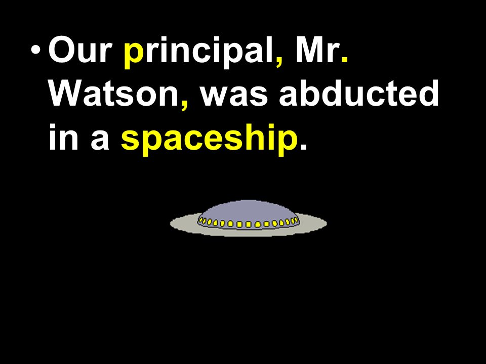 Our Principal Mr Watson was abducted in a space ship.