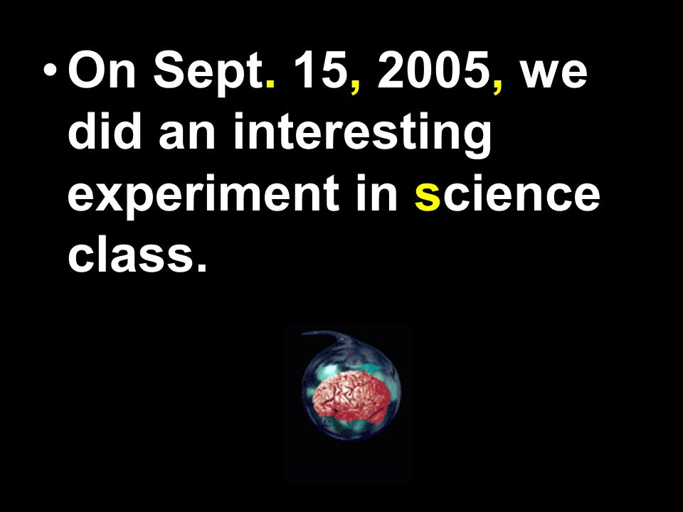 On Sept 15 2005 we did an interesting experiment in Science class.