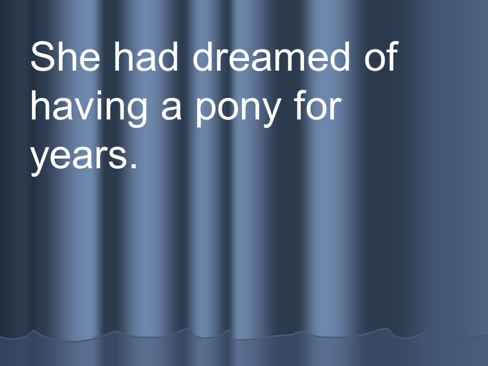 She had dreamed of having a pony for years.